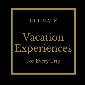 Ultimate Vacation Experiences For Every Trip