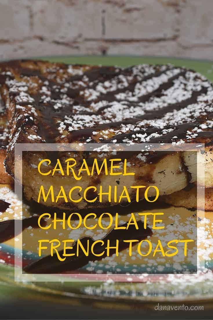 Easy Caramel Macchiato Chocolate French Toast