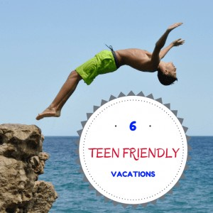 6 Teen Friendly Vacations