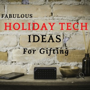4 Fabulous Holiday Tech Ideas For Gifting