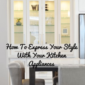 How To Express Your Style With Your Kitchen Appliances