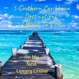 5 Southern Caribbean Destinations I Want To Visit On My Next Luxury Cruise