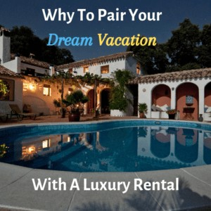 Why To Pair Your Dream Vacation With A Luxury Rental